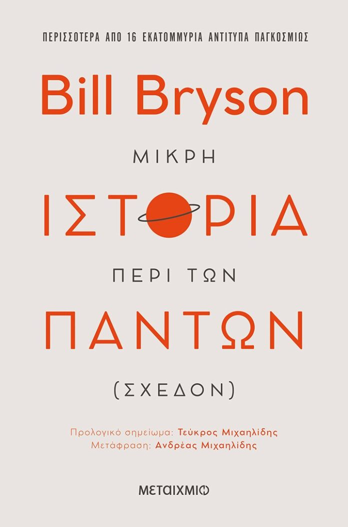 Στο κλασικό αυτό έργο εκλαϊκευμένης επιστήμης, ο Bill Bryson κατορθώνει το φαινομενικά ακατόρθωτο: να μας βοηθήσει να κατανοήσουμε τον κόσμο, παρουσιάζοντας τις σύγχρονες θεωρίες της επιστήμης με τον πιο προσιτό και διασκεδαστικό τρόπο.